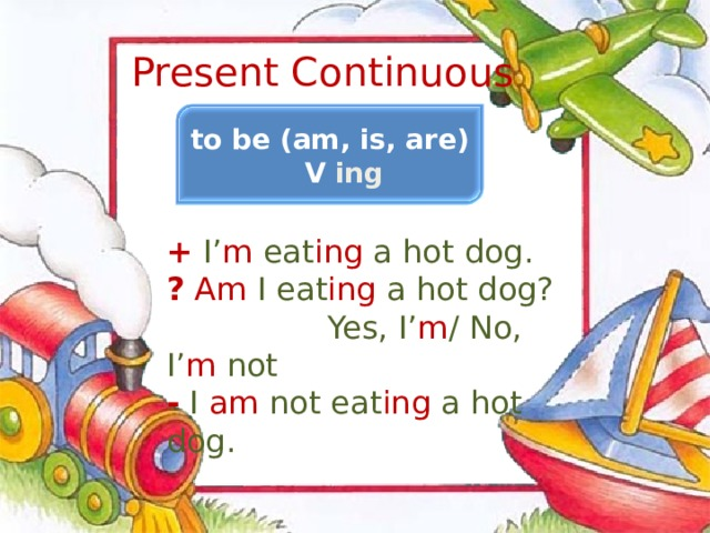 Present Continuous to be (am, is, are) V ing + I' m eat ing a hot dog. ?  Am I eat ing a hot dog?  Yes, I' m / No, I' m not - I am not eat ing a hot dog.