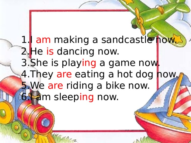 I am making a sandcastle now. He is dancing now. She is play ing a game now. They are eating a hot dog now. We are riding a bike now. I am sleep ing now.