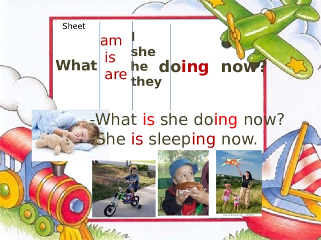 Sheet I she he they  am  is  are What do ing now? -What is she do ing now? -She is sleep ing now.