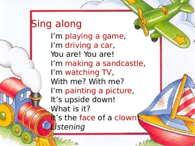 Sing along I'm playing a game , I'm driving a car , You are! You are! I'm making a sandcastle , I'm watching TV , With me? With me? I'm painting a picture , It's upside down! What is it? It's the face of a clown ! Listening
