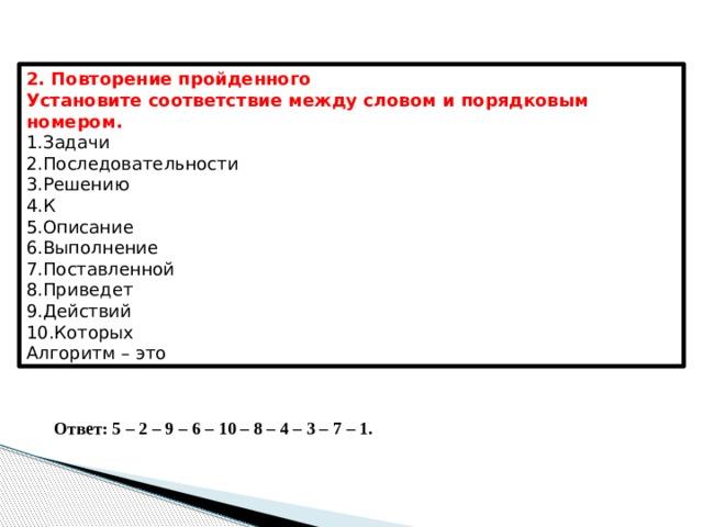 2. Повторение пройденного Установите соответствие между словом и порядковым номером. Задачи               Последовательности Решению К Описание Выполнение Поставленной Приведет Действий Которых Алгоритм – это Ответ: 5 – 2 – 9 – 6 – 10 – 8 – 4 – 3 – 7 – 1.