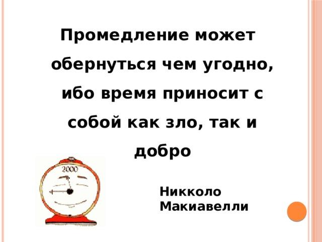 Промедление может обернуться чем угодно, ибо время приносит с собой как зло, так и добро Никколо Макиавелли