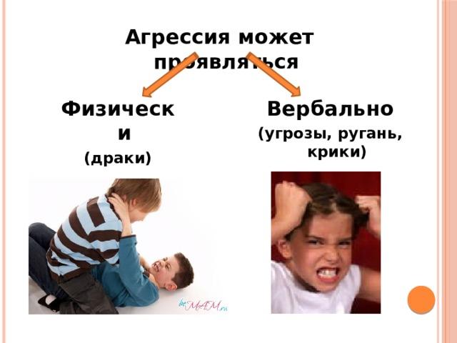 Агрессия может проявляться Физически Вербально (драки) (угрозы, ругань, крики)