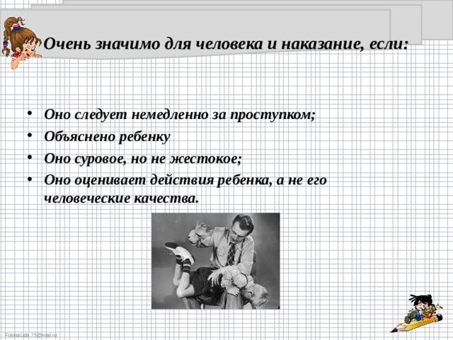 Очень значимо для человека и наказание, если:  Оно следует немедленно за проступком; Объяснено ребенку Оно суровое, но не жестокое; Оно оценивает действия ребенка, а не его человеческие качества.