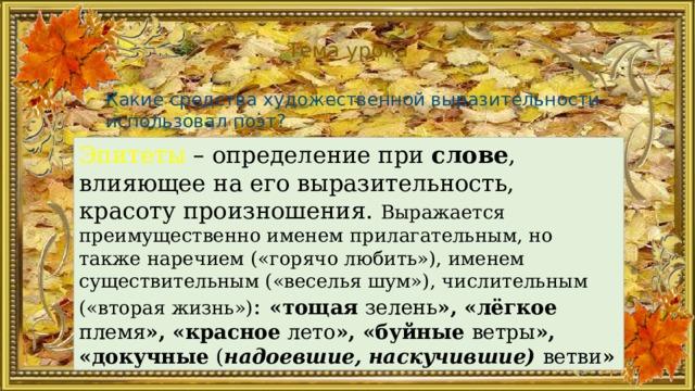 Тема урока Какие средства художественной выразительности использовал поэт? Эпитеты  – определение при слове , влияющее на его выразительность, красоту произношения. Выражается преимущественно именем прилагательным, но также наречием («горячо любить»), именем существительным («веселья шум»), числительным («вторая жизнь») :  «тощая зелень », «лёгкое племя », «красное лето », «буйные ветры », «докучные ( надоевшие, наскучившие)  ветви »