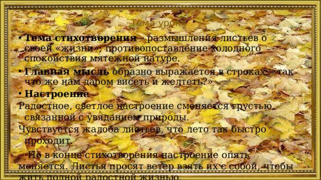 Тема урока Тема стихотворения – размышления листьев о своей «жизни»; противопоставление холодного спокойствия мятежной натуре. Главная мысль образно выражается в строках: «так что же нам даром висеть и желтеть?» Настроение Радостное, светлое настроение сменяется грустью, связанной с увяданием природы. Чувствуется жалоба листьев, что лето так быстро проходит. Но в конце стихотворения настроение опять меняется. Листья просят ветер взять их с собой, чтобы жить полной радостной жизнью.