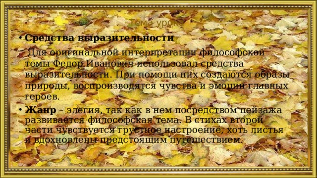 Тема урока Средства выразительности  Для оригинальной интерпретации философской темы Федор Иванович использовал средства выразительности. При помощи них создаются образы природы, воспроизводятся чувства и эмоции главных героев.