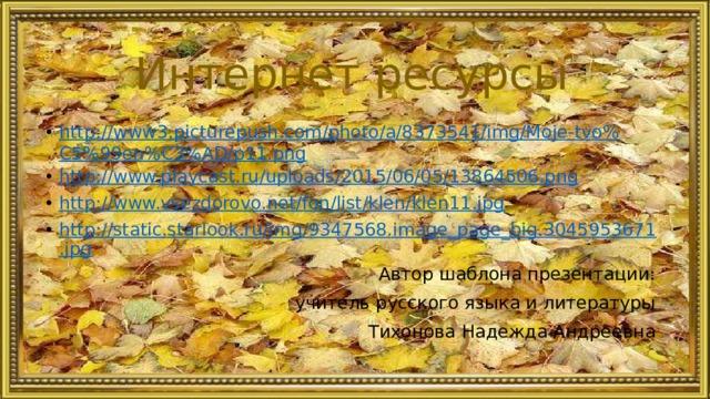Интернет ресурсы http://www3.picturepush.com/photo/a/8373541/img/Moje-tvo%C5%99en%C3%AD/p11.png http://www.playcast.ru/uploads/2015/06/05/13864506.png http://www.vsezdorovo.net/fon/list/klen/klen11.jpg http://static.starlook.ru/img/9347568.image_page_big.3045953671.jpg Автор шаблона презентации:  учитель русского языка и литературы  Тихонова Надежда Андреевна