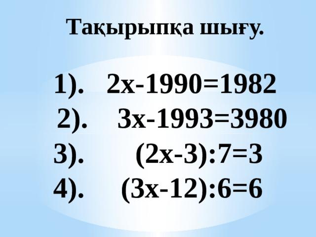 Тақырыпқа шығу.    1). 2х-1990=1982  2). 3х-1993=3980  3). (2х-3):7=3  4). (3х-12):6=6