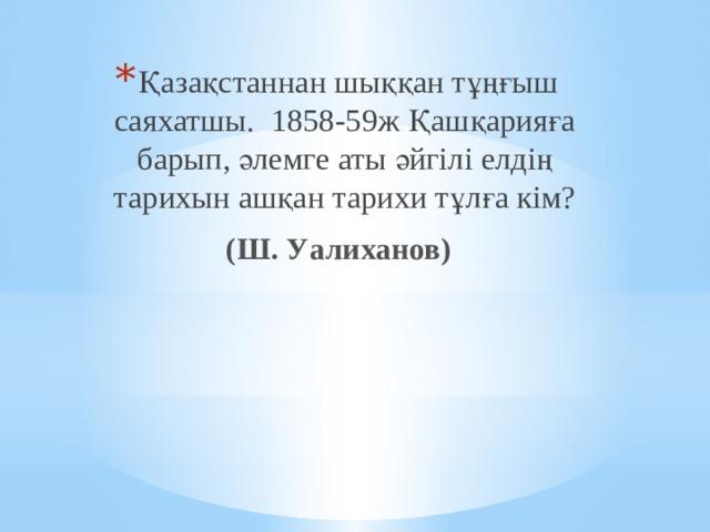 Қазақстаннан шыққан тұңғыш саяхатшы. 1858-59ж Қашқарияға барып, әлемге аты әйгілі елдің тарихын ашқан тарихи тұлға кім?