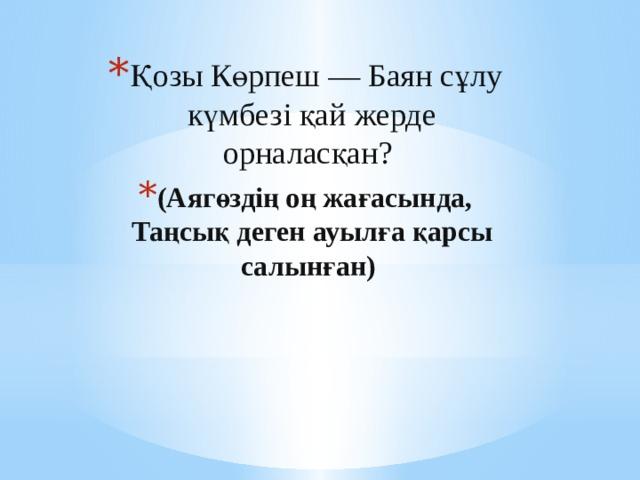 Қозы Көрпеш — Баян сұлу күмбезі қай жерде орналасқан? (Аягөздің оң жағасында, Таңсық деген ауылға қарсы салынған)
