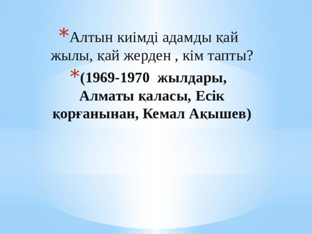 Алтын киімді адамды қай жылы, қай жерден , кім тапты? (1969-1970 жылдары, Алматы қаласы, Есік қорғанынан, Кемал Ақышев)
