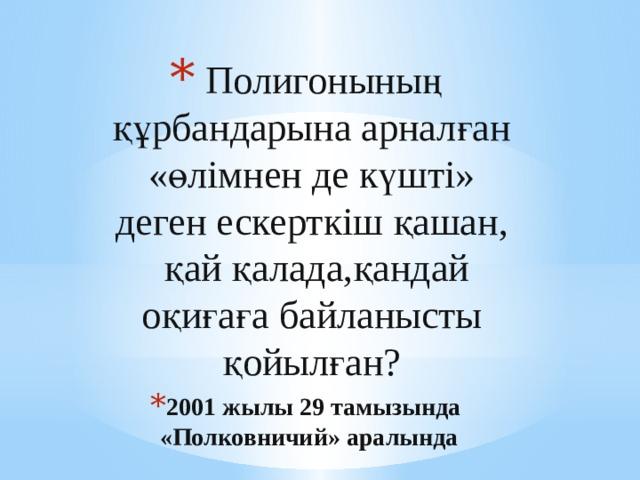 Полигонының құрбандарына арналған «өлімнен де күшті» деген ескерткіш қашан, қай қалада,қандай оқиғаға байланысты қойылған? 2001 жылы 29 тамызында «Полковничий» аралында