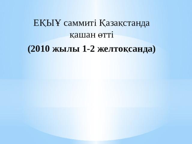 ЕҚЫҰ саммиті Қазақстанда қашан өтті (2010 жылы 1-2 желтоқсанда)