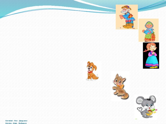 Grandad - Aтa – Дедушка  Granny - Әже – Бабушка  Grandaughter - Немере-Внучка  Dog - Ит- Жучка  Cat –Мысық - Кошка  Mouse -Тышқан - Мышка
