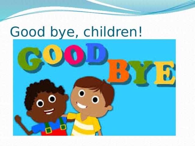 Good bye, children!