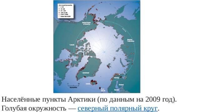 Населённые пункты Арктики (по данным на 2009 год). Голубая окружность— северный полярный круг .