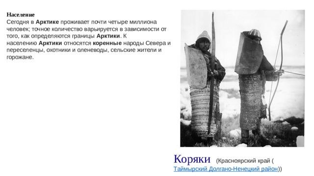 Население Сегодня в Арктике проживает почти четыре миллиона человек; точное количество варьируется в зависимости от того, как определяются границы Арктики . К населению Арктики относятся коренные народы Севера и переселенцы, охотники и оленеводы, сельские жители и горожане. Коряки  (Красноярский край ( Таймырский Долгано-Ненецкий район ))