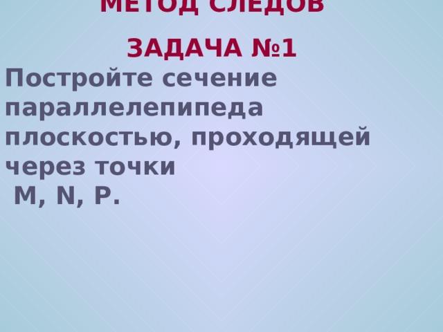 МЕТОД СЛЕДОВ ЗАДАЧА №1 Постройте сечение параллелепипеда плоскостью, проходящей через точки  M, N, P .