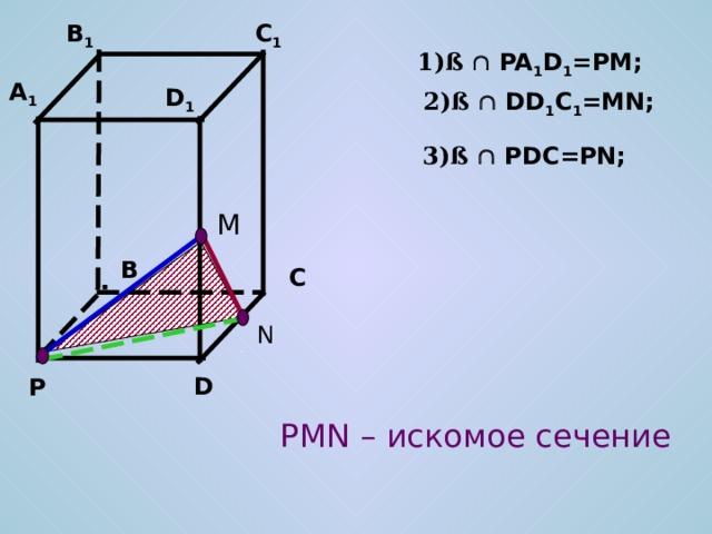 C 1 B 1 1)ß   PA 1 D 1 =PM; A 1 D 1 2)ß   DD 1 C 1 =MN; 3)ß   PDC=PN; M B C N D P PMN – искомое сечение