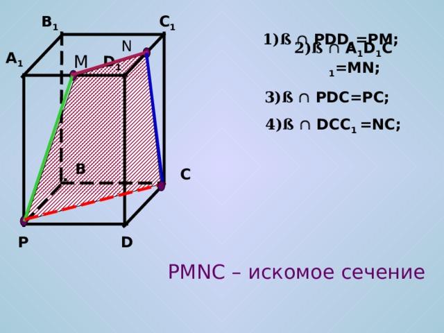 C 1 B 1 1)ß   PDD 1 =PM; N 2)ß   A 1 D 1 C 1 =MN; A 1 M D 1 3)ß   PDC=PC; 4)ß   DCC 1 =NC; B C D P PMNC – искомое сечение