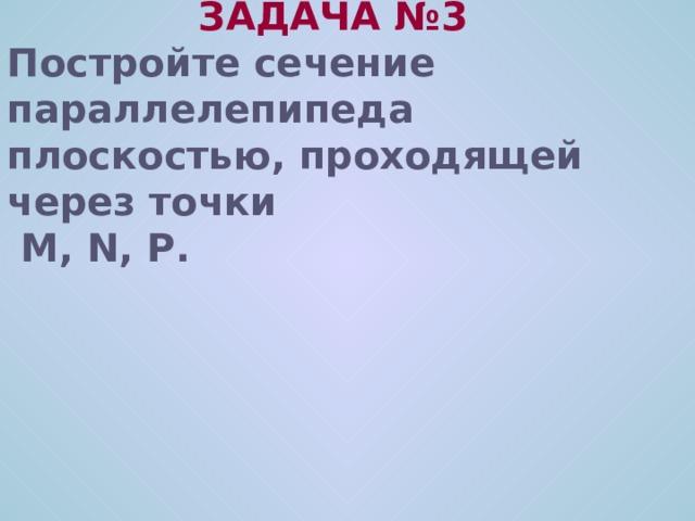 ЗАДАЧА № 3 Постройте сечение параллелепипеда плоскостью, проходящей через точки  M, N, P .