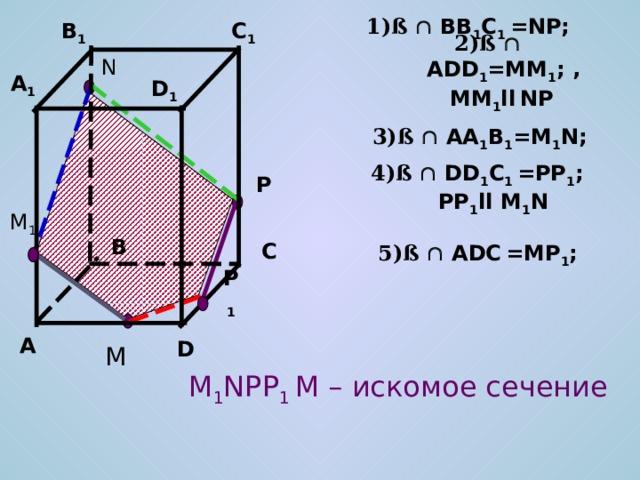 1)ß   BB 1 C 1 =NP; C 1 B 1 2)ß   ADD 1 =MM 1 ; , MM 1 ll  NP  N A 1 D 1 3)ß   AA 1 B 1 =M 1 N; 4)ß   DD 1 C 1 =PP 1 ; PP 1 ll M 1 N P M 1 B C 5)ß   ADC  =MP 1 ; P 1 A D M M 1 NPP 1 M – искомое сечение
