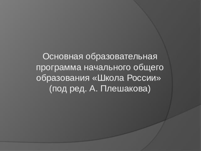 Основная образовательная программа начального общего образования «Школа России»  (под ред. А. Плешакова)