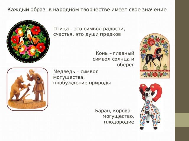 Каждый образ в народном творчестве имеет свое значение Птица – это символ радости, счастья, это души предков Конь – главный символ солнца и оберег Медведь – символ могущества, пробуждение природы Баран, корова – могущество, плодородие