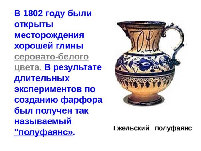 В 1802 году были открыты месторождения хорошей глины серовато-белого цвета. В результате длительных экспериментов по созданию фарфора был получен так называемый