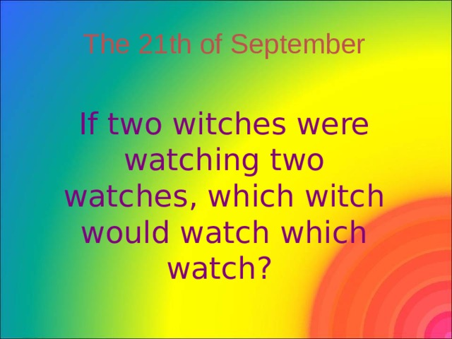 The 21th of September If two witches were watching two watches, which witch would watch which watch?