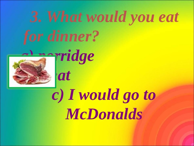 3. What would you eat for dinner? a) porridge b) meat c) I would go to McDonalds