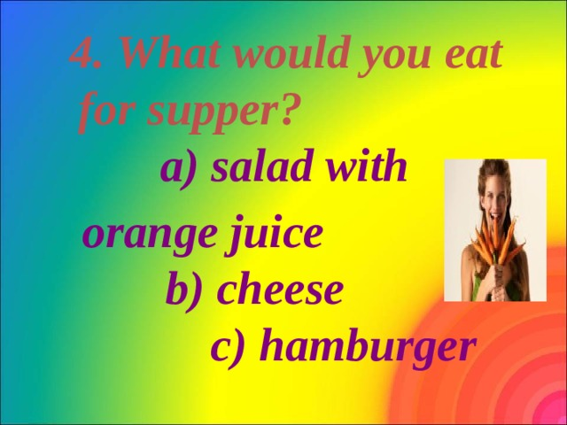 4. What would you eat for supper? a) salad with  orange juice b) cheese c) hamburger
