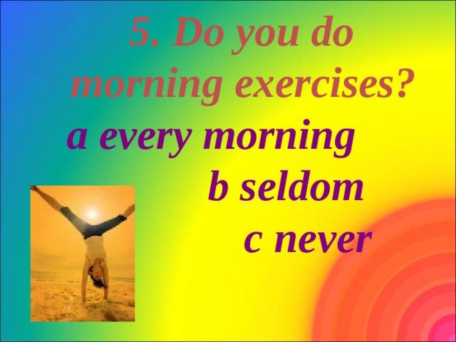 5. Do you do morning exercises? a every morning b seldom c never