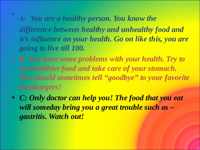 """A:  You are a healthy person. You know the difference between healthy and unhealthy food and it's influence on your health. Go on like this, you are going to live till 100. B: You have some problems with your health. Try to eat healthier food and take care of your stomach. You should sometimes tell """"goodbye"""" to your favorite hamburgers!  C: Only doctor can help you! The food that you eat will someday bring you a great trouble such as – gastritis. Watch out!"""