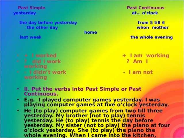 Past Simple Past Continuous   yesterday at… o'clock  the day before yesterday from 5 till 6  the other day when mother home  last week the whole evening   + I worked + I am working ? did I work ? Am I working - I didn't work - I am not working