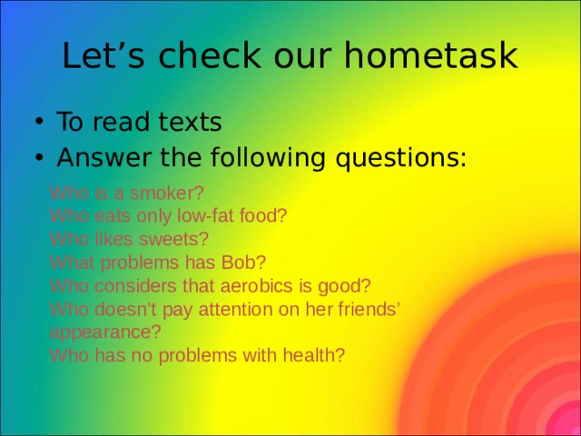 Let's check our hometask To read texts Answer the following questions: Who is a smoker? Who eats only low-fat food? Who likes sweets? What problems has Bob? Who considers that aerobics is good? Who doesn't pay attention on her friends' appearance? Who has no problems with health?