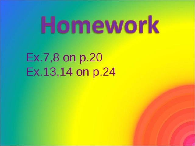 Ex.7,8 on p.20 Ex.13,14 on p.24