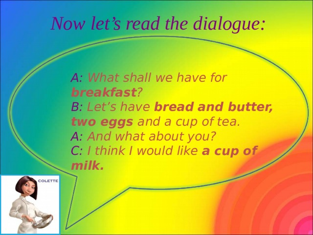 Now let's read the dialogue: A: What shall we have for breakfast ? B: Let's have bread and butter, two eggs and a cup of tea. A: And what about you? C: I think I would like a cup of milk.