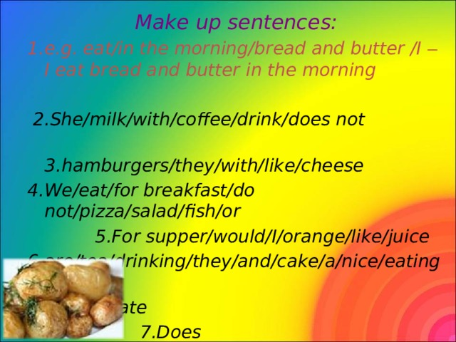 Make up sentences: 1.e.g. eat/in the morning/bread and butter /I – I eat bread and butter in the morning   2.She/milk/with/coffee/drink/does not  3.hamburgers/they/with/like/cheese 4.We/eat/for breakfast/do not/pizza/salad/fish/or  5.For supper/would/I/orange/like/juice 6.are/tea/drinking/they/and/cake/a/nice/eating/  chocolate  7.Does not/Lizzy/mineral/drink/water