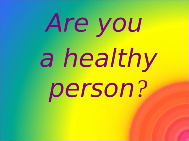 Are you  a healthy  person ?