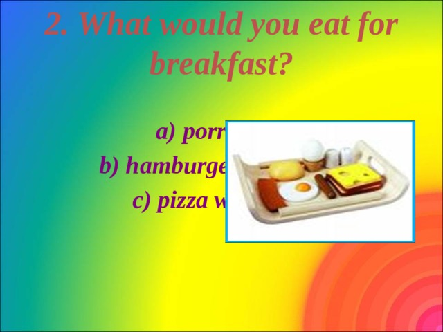 2. What would you eat for breakfast?  a) porridge  b) hamburger with tea c) pizza with coke