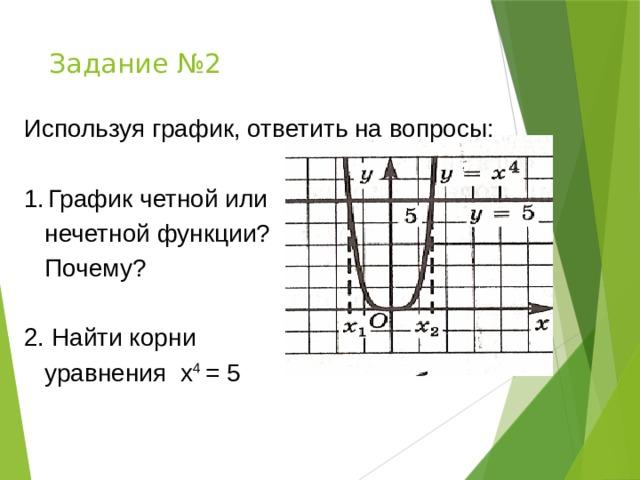 Задание №2 Используя график, ответить на вопросы: График четной или  нечетной функции?  Почему? 2. Найти корни  уравнения х 4 = 5