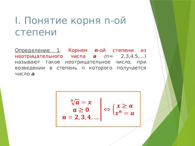 І. Понятие корня  n-ой степени Определение 1 . Корнем n -ой степени из неотрицательного числа а  ( n= 2,3,4,5,…) называют такое неотрицательное число, при возведении в степень n которого получается число а
