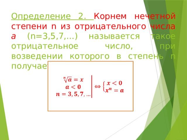 Определение 2. Корнем нечетной степени n из отрицательного числа а (n=3,5,7,…) называется такое отрицательное число, при возведении которого в степень n получается число а