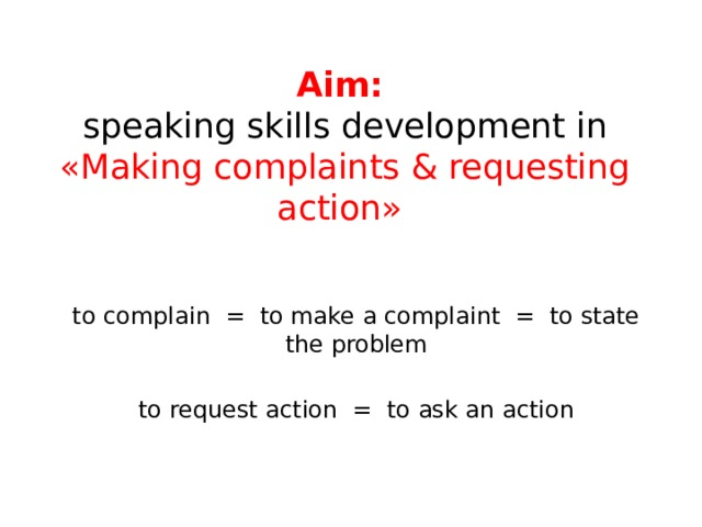 Aim:   speaking skills development in «Making complaints & requesting action»   to complain = to make a complaint = to state the problem to request action = to ask an action