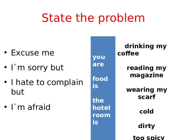 State the problem     drinking my coffee   you are reading my magazine  food is  wearing my scarf  the hotel room is  cold   dirty   too spicy