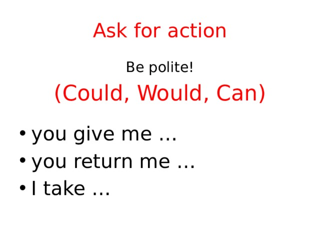 Ask for action Be polite! (Could, Would, Can)