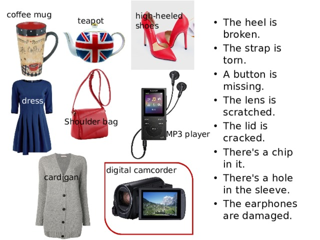 coffee mug high-heeled shoes teapot The heel is broken. The strap is torn. A button is missing. The lens is scratched. The lid is cracked. There's a chip in it. There's a hole in the sleeve. The earphones are damaged. dress Shoulder bag MP3 player digital camcorder cardigan