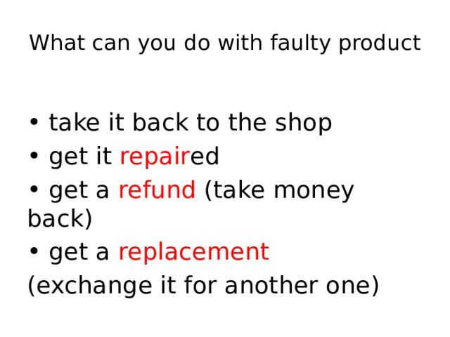 What can you do with faulty product • take it back to the shop • get it repair ed • get a refund (take money back) • get a replacement  (exchange it for another one)